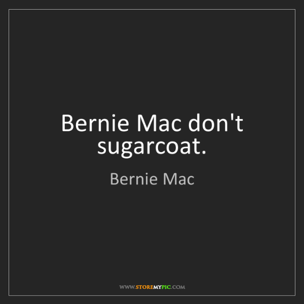 Bernie Mac: Bernie Mac don't sugarcoat.