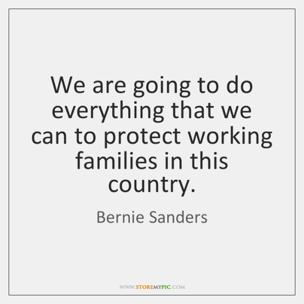 We are going to do everything that we can to protect working ...