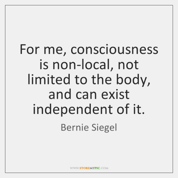 For me, consciousness is non-local, not limited to the body, and can ...