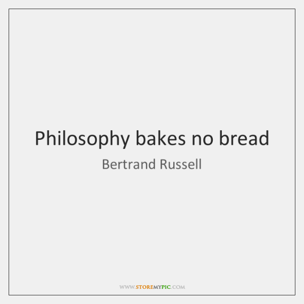 Philosophy bakes no bread