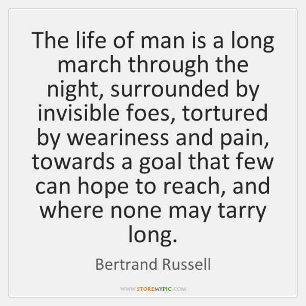 The life of man is a long march through the night, surrounded ...