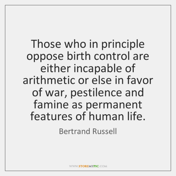 Those who in principle oppose birth control are either incapable of arithmetic ...