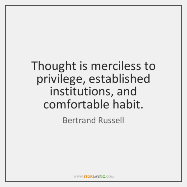 Thought is merciless to privilege, established institutions, and comfortable habit.