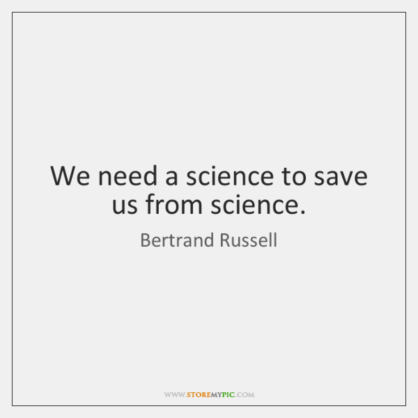We need a science to save us from science.