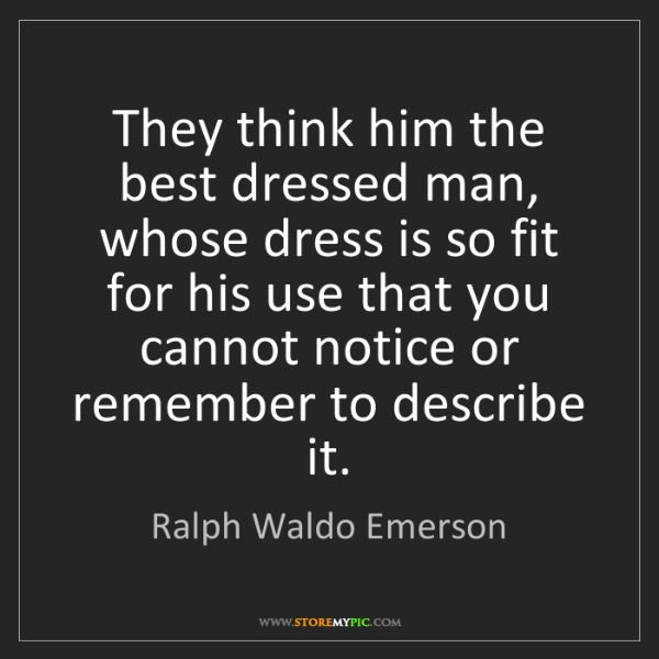 Ralph Waldo Emerson: They think him the best dressed man, whose dress is so...