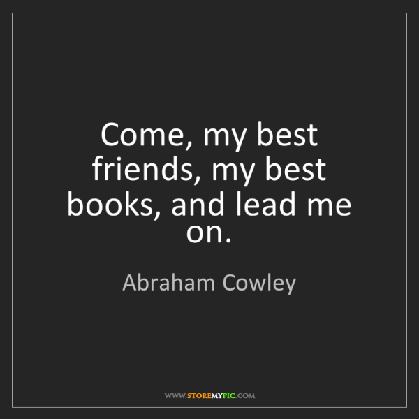 Abraham Cowley: Come, my best friends, my best books, and lead me on.