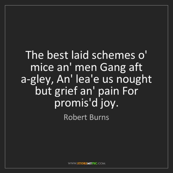 Robert Burns: The best laid schemes o' mice an' men Gang aft a-gley,...