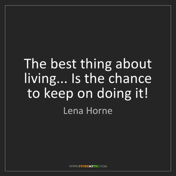 Lena Horne: The best thing about living... Is the chance to keep...
