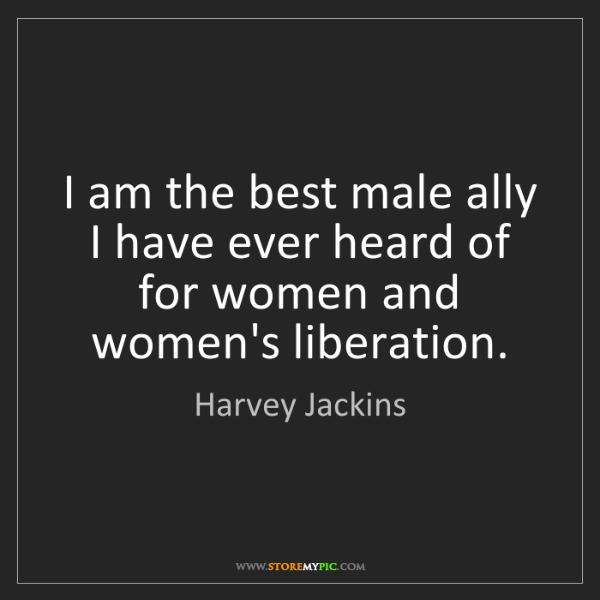 Harvey Jackins: I am the best male ally I have ever heard of for women...