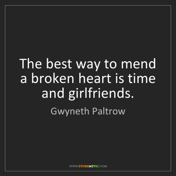 Gwyneth Paltrow: The best way to mend a broken heart is time and girlfriends.