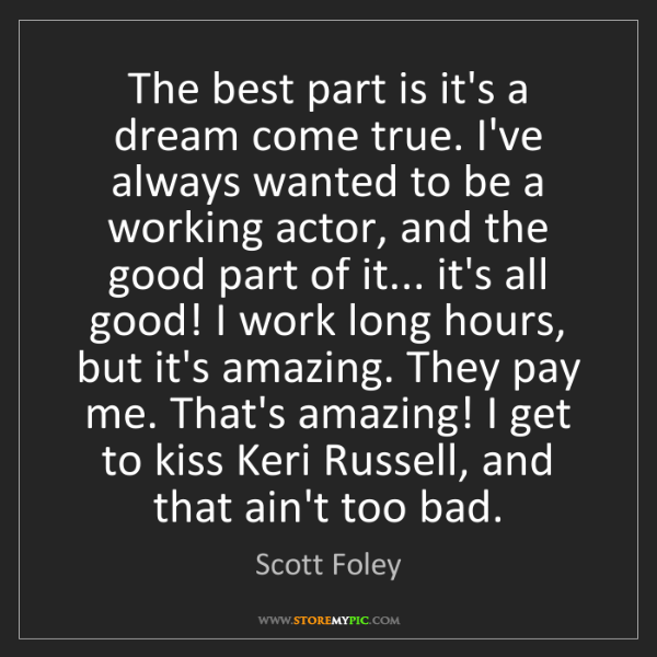 Scott Foley: The best part is it's a dream come true. I've always...