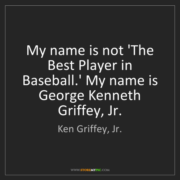 Ken Griffey, Jr.: My name is not 'The Best Player in Baseball.' My name...