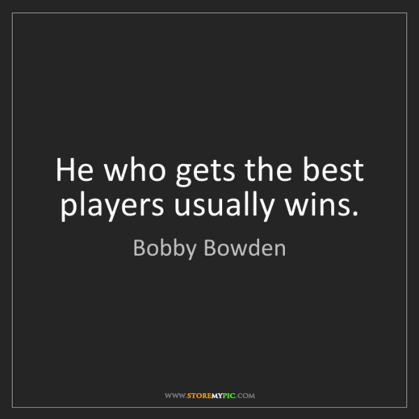 Bobby Bowden: He who gets the best players usually wins.