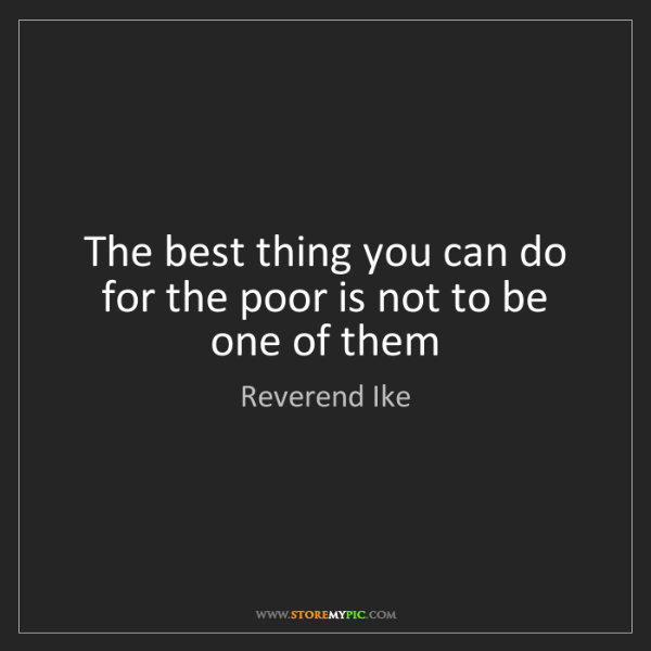 Reverend Ike: The best thing you can do for the poor is not to be one...