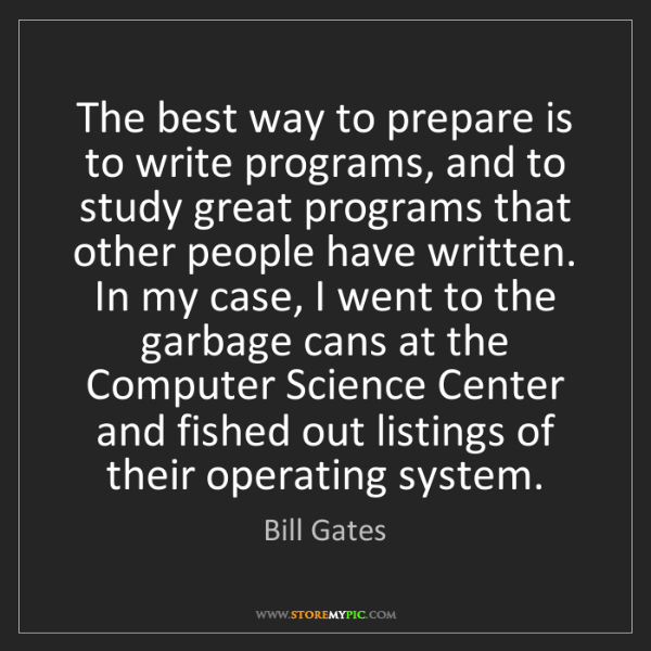 Bill Gates: The best way to prepare is to write programs, and to...