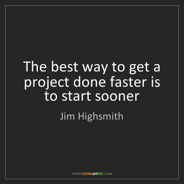 Jim Highsmith: The best way to get a project done faster is to start...