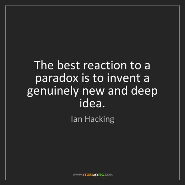 Ian Hacking: The best reaction to a paradox is to invent a genuinely...