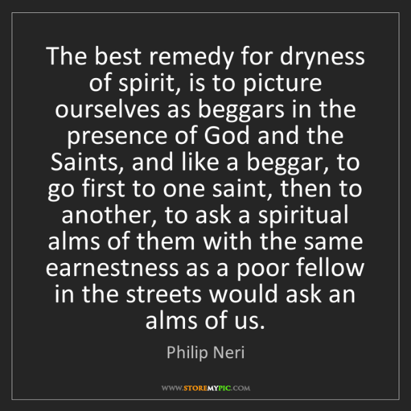 Philip Neri: The best remedy for dryness of spirit, is to picture...