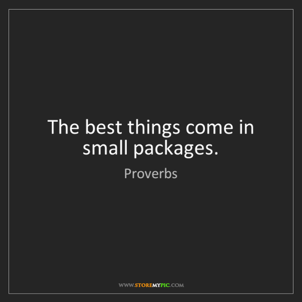 Proverbs: The best things come in small packages.
