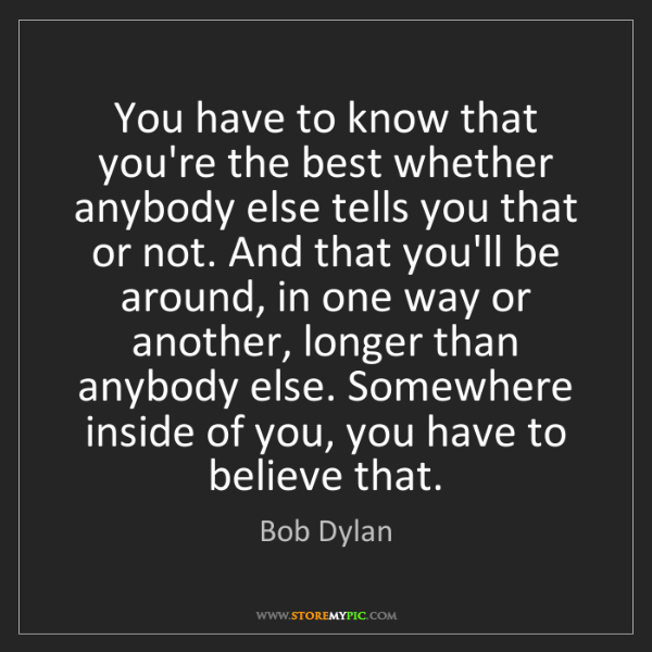 Bob Dylan: You have to know that you're the best whether anybody...