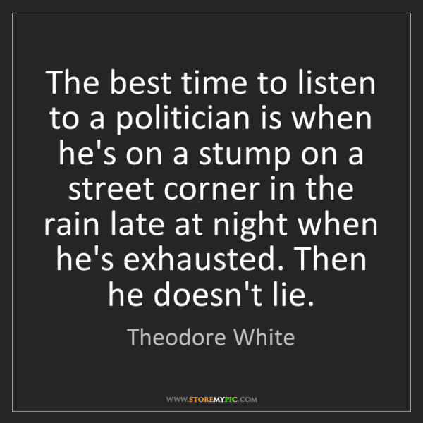 Theodore White: The best time to listen to a politician is when he's...