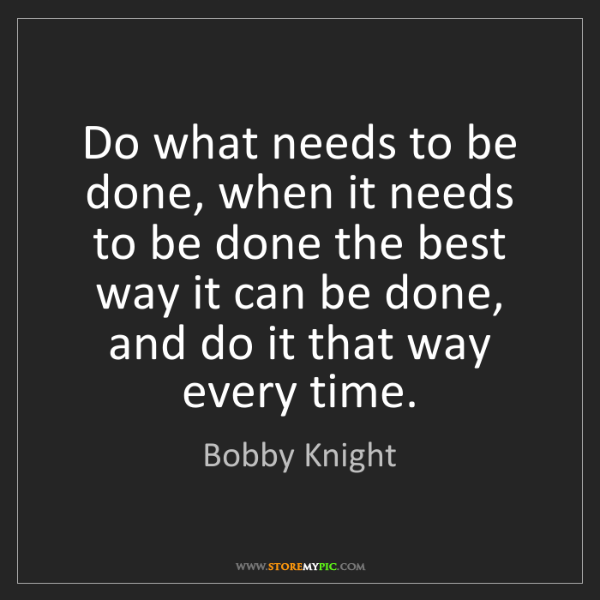 Bobby Knight: Do what needs to be done, when it needs to be done the...