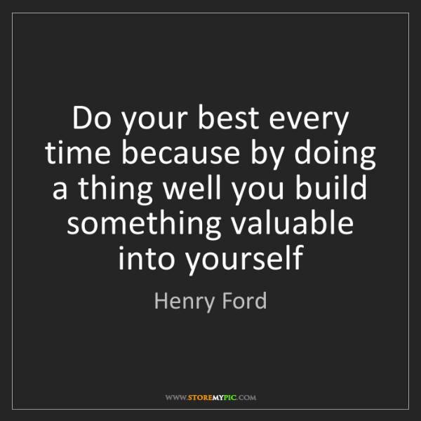 Henry Ford: Do your best every time because by doing a thing well...