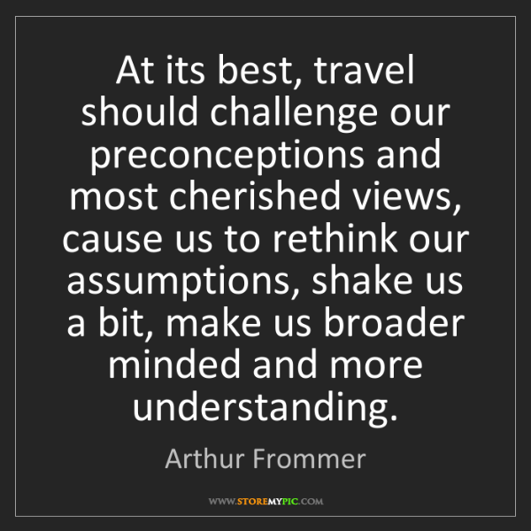 Arthur Frommer: At its best, travel should challenge our preconceptions...