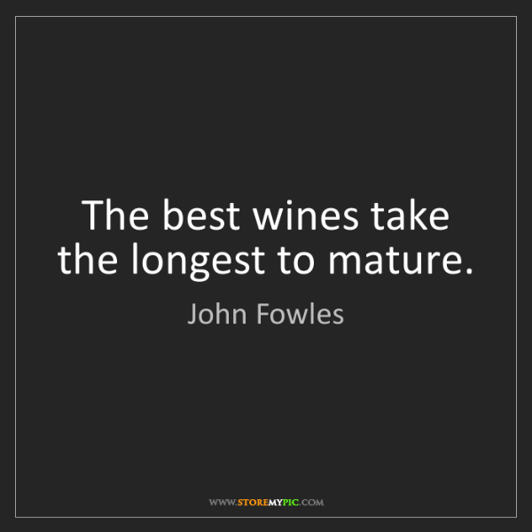 John Fowles: The best wines take the longest to mature.