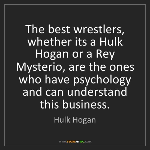 Hulk Hogan: The best wrestlers, whether its a Hulk Hogan or a Rey...