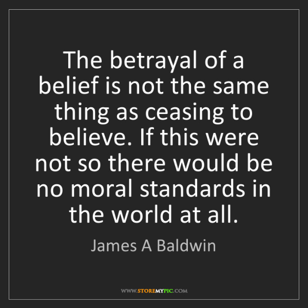 James A Baldwin: The betrayal of a belief is not the same thing as ceasing...