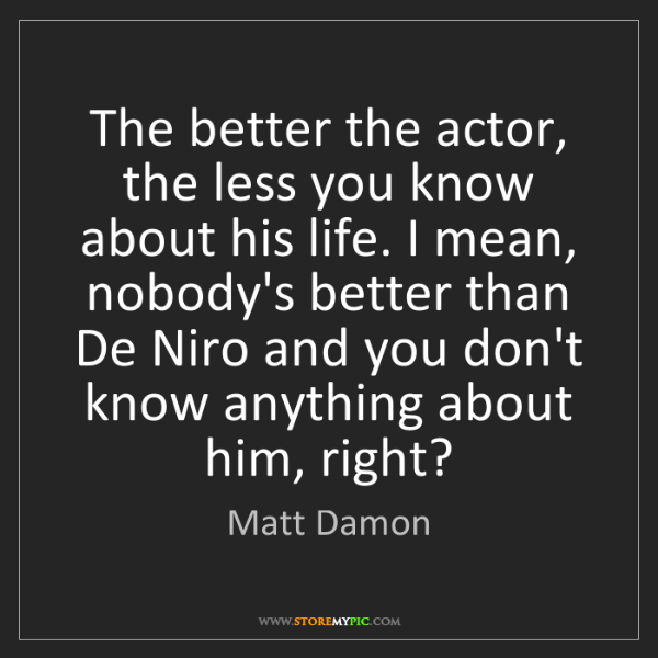 Matt Damon: The better the actor, the less you know about his life....