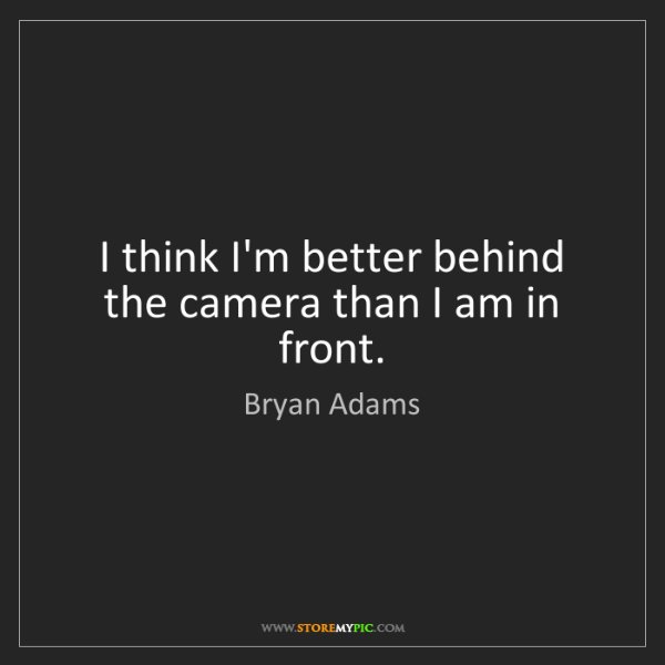 Bryan Adams: I think I'm better behind the camera than I am in front.