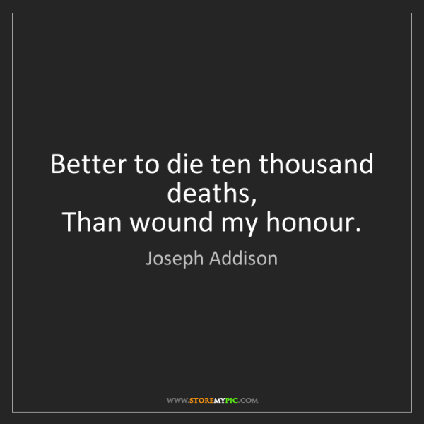 Joseph Addison: Better to die ten thousand deaths,   Than wound my honour.