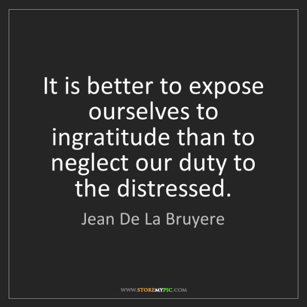 Jean De La Bruyere: It is better to expose ourselves to ingratitude than...