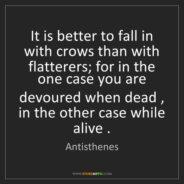 Antisthenes: It is better to fall in with crows than with flatterers;...