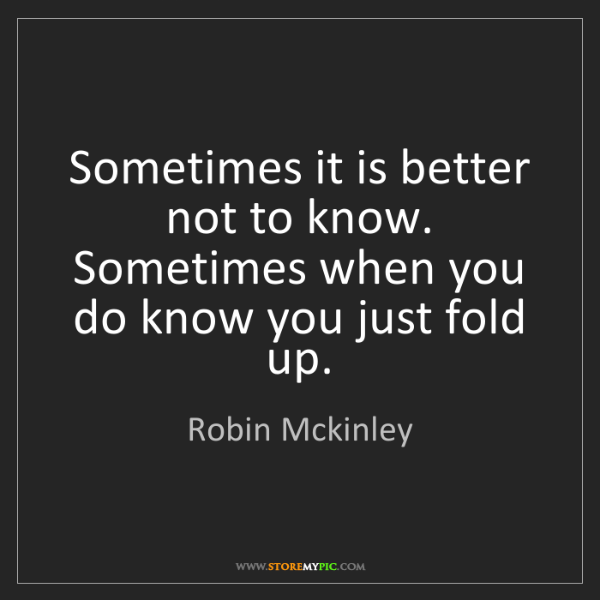 Robin Mckinley: Sometimes it is better not to know. Sometimes when you...