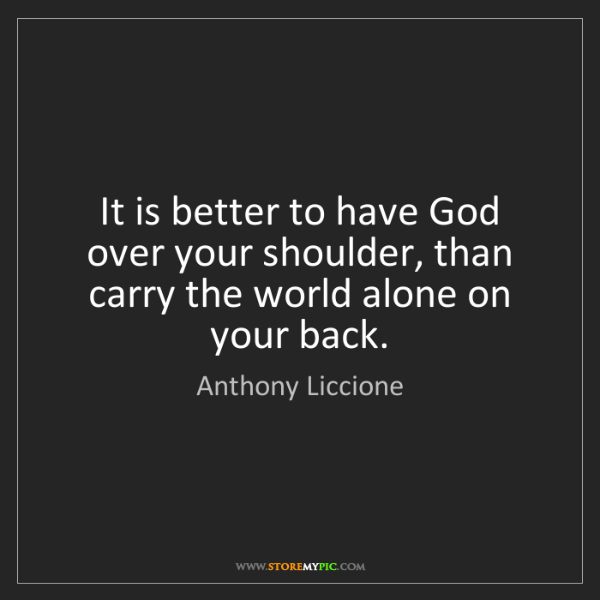 Anthony Liccione: It is better to have God over your shoulder, than carry...