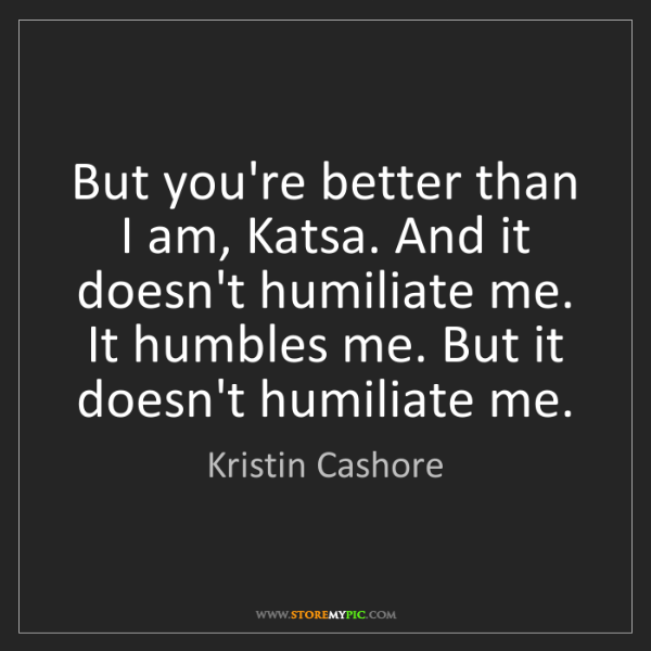 Kristin Cashore: But you're better than I am, Katsa. And it doesn't humiliate...