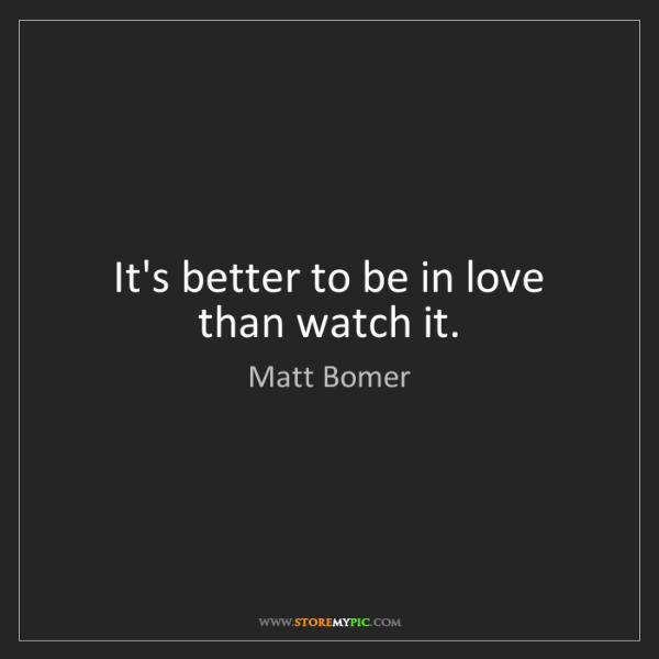 Matt Bomer: It's better to be in love than watch it.