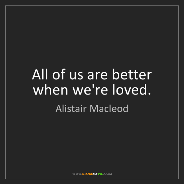 Alistair Macleod: All of us are better when we're loved.