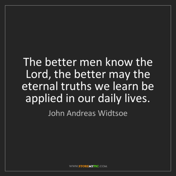 John Andreas Widtsoe: The better men know the Lord, the better may the eternal...