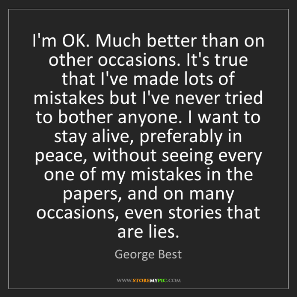 George Best: I'm OK. Much better than on other occasions. It's true...