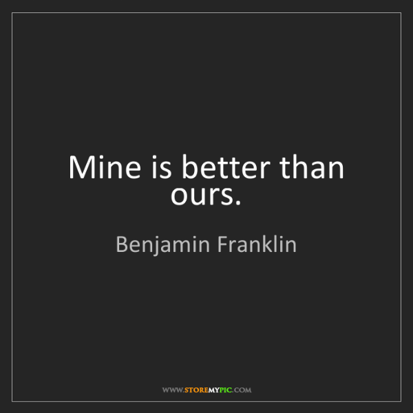 Benjamin Franklin: Mine is better than ours.