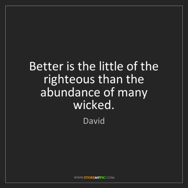 David: Better is the little of the righteous than the abundance...