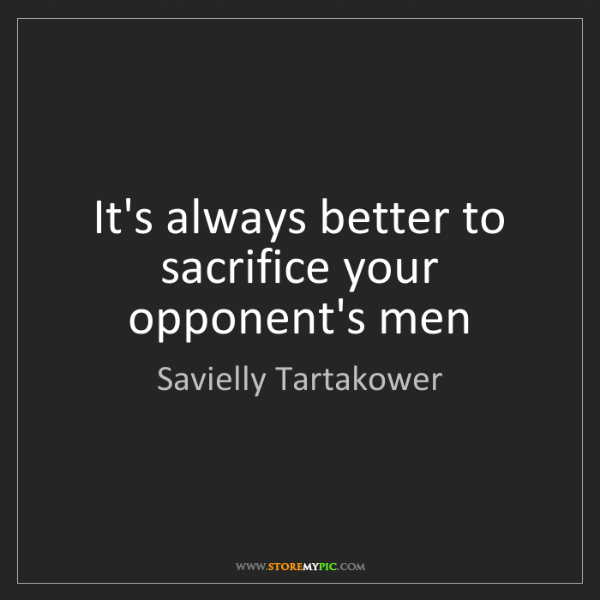 Savielly Tartakower: It's always better to sacrifice your opponent's men