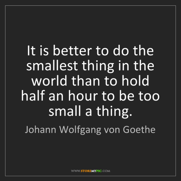 Johann Wolfgang von Goethe: It is better to do the smallest thing in the world than...