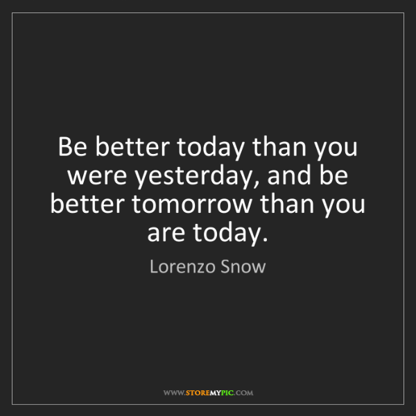Lorenzo Snow: Be better today than you were yesterday, and be better...