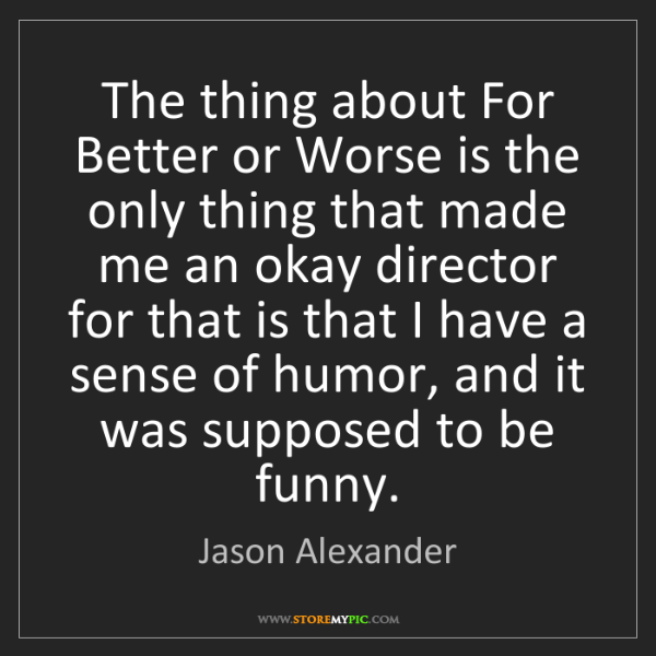Jason Alexander: The thing about For Better or Worse is the only thing...