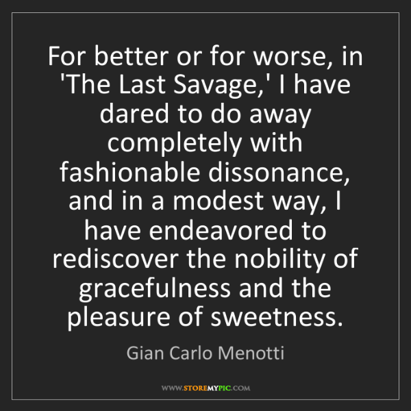 Gian Carlo Menotti: For better or for worse, in 'The Last Savage,' I have...